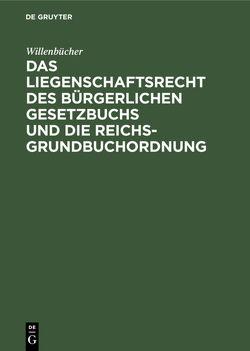Das Liegenschaftsrecht des Bürgerlichen Gesetzbuchs und die Reichs-Grundbuchordnung von Willenbücher