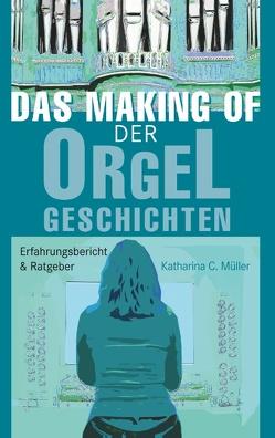 Das Making-Of der Orgelgeschichten von Müller,  Katharina C.