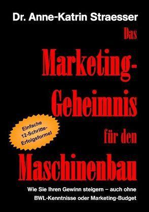 Das Marketing-Geheimnis für den Maschinenbau von Straesser,  Anne K