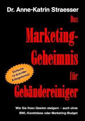 Das Marketing-Geheimnis für Gebäudereiniger von Straesser,  Anne K