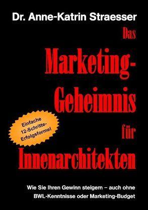 Das Marketing-Geheimnis für Innenarchitekten von Straesser,  Anne K