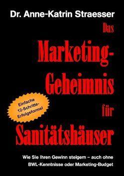 Das Marketing-Geheimnis für Sanitätshäuser von Straesser,  Anne K