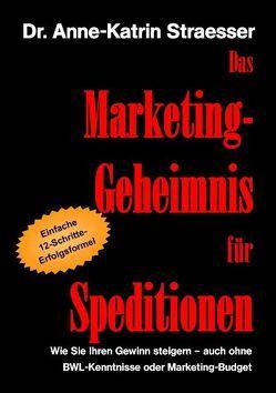 Das Marketing-Geheimnis für Speditionen von Straesser,  Anne K