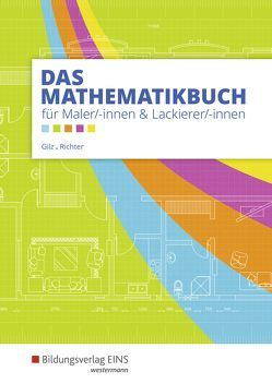 Das Mathematikbuch für Maler und Lackierer / Das Mathematikbuch für Maler/-innen und Lackierer/-innen von Gilz,  Alois, Richter,  Konrad