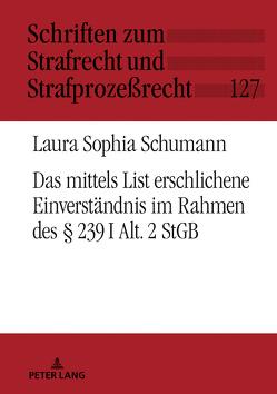 Das mittels List erschlichene Einverständnis im Rahmen des § 239 I Alt. 2 StGB von Schumann,  Laura