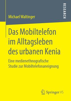Das Mobiltelefon im Alltagsleben des urbanen Kenia von Waltinger,  Michael