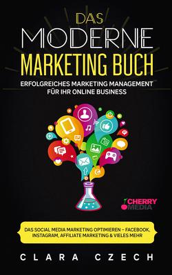 Das moderne Marketing Buch – Erfolgreiches Marketing Management für Ihr online Business von Czech,  Clara