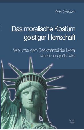 Das moralische Kostüm geistiger Herrschaft Wie unter dem Deckmantel der Moral Macht ausgeübt wird von Gerdsen,  Peter