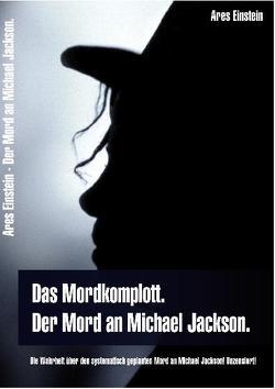 Das Mordkomplott. Der Mord an Michael Jackson. Die Wahrheit über den systematisch geplanten Mord an Michael Jackson! Unzensiert! von Einstein,  Ares