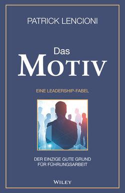 Das Motiv: Der einzige gute Grund für Führungsarbeit – eine Leadership-Fabel von Lencioni,  Patrick M., Schieberle,  Andreas