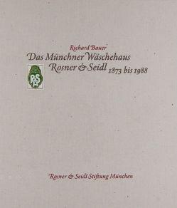 Das Münchner Wäschehaus Rosner & Seidl 1873 bis 1988 von Bauer,  Richard