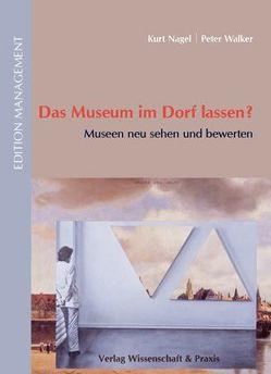 Das Museum im Dorf lassen? von Nagel,  Kurt, Walker,  Peter