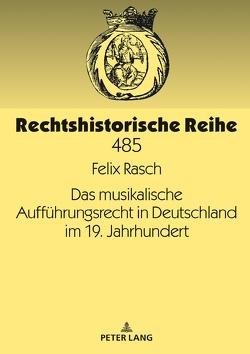 Das musikalische Aufführungsrecht in Deutschland im 19. Jahrhundert von Rasch,  Felix