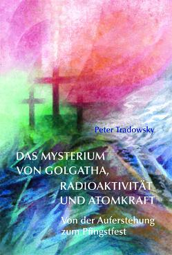 Das Mysterium von Golgatha, Radioaktivität und Atomkraft von Tradowsky,  Peter