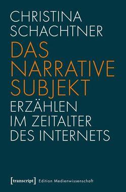Das narrative Subjekt – Erzählen im Zeitalter des Internets von Schachtner,  Christina