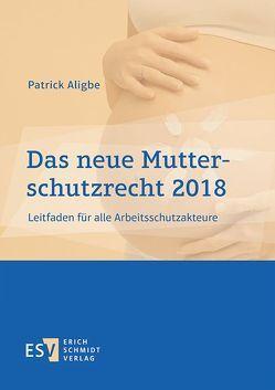 Das neue Mutterschutzrecht 2018 von Aligbe,  Patrick