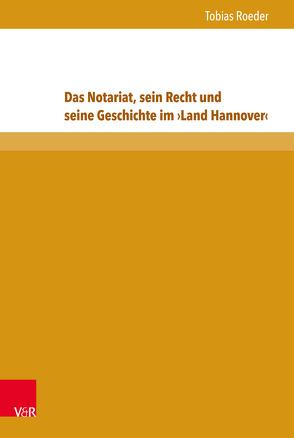 Das Notariat, sein Recht und seine Geschichte im ›Land Hannover‹ von Roeder,  Tobias