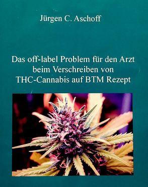 Das off-label/no-label Problem für den Arzt beim Verschreiben von Cannabis auf BTM-Rezept in Hinblick auf mögliche haftungs-, berufs- und strafrechtliche Aspekte. von Aschoff,  Jürgen C.