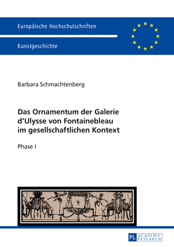 Das Ornamentum der Galerie d'Ulysse von Fontainebleau im gesellschaftlichen Kontext von Schmachtenberg,  Barbara