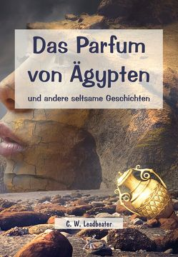 Das Parfum von Ägypten und andere seltsame Geschichten von Leadbeater,  C W, Syring,  Osmar Henry
