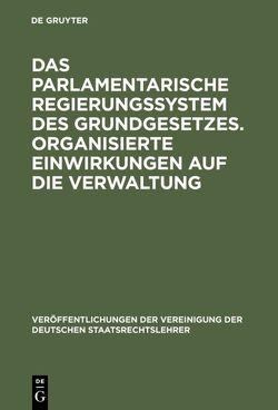 Das parlamentarische Regierungssystem des Grundgesetzes. Organisierte Einwirkungen auf die Verwaltung von Bartlsperger,  Richard, Meyer,  Hans, Oppermann,  Thomas, Schmidt,  Walter