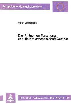 Das Phänomen Forschung und die Naturwissenschaft Goethes von Sachtleben,  Peter