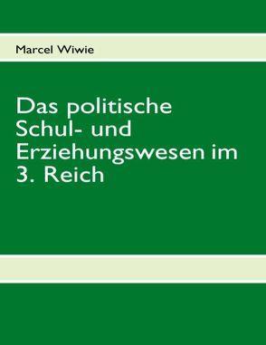 Das politische Schul- und Erziehungswesen im 3. Reich von Wiwie,  Marcel