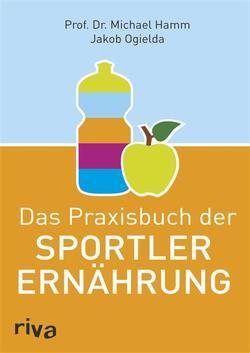 Das Praxisbuch der Sportlerernährung von Hamm,  Michael, Ogielda,  Jakob