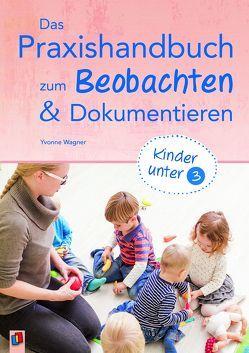 Das Praxishandbuch zum Beobachten und Dokumentieren – Kinder unter 3 von Wagner,  Yvonne