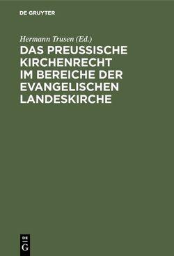 Das Preußische Kirchenrecht im Bereiche der evangelischen Landeskirche von Trusen,  Hermann