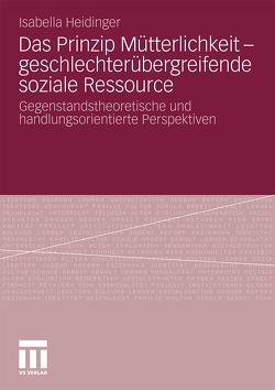 Das Prinzip Mütterlichkeit – geschlechterübergreifende soziale Ressource von Heidinger,  Isabella