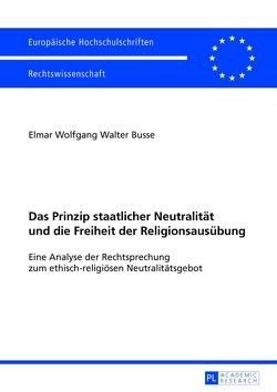 Das Prinzip staatlicher Neutralität und die Freiheit der Religionsausübung von Busse,  Elmar