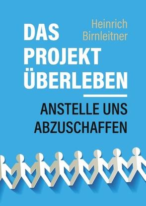 Das Projekt Überleben – anstelle uns abzuschaffen von Birnleitner,  Heinrich