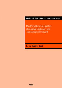 Das Protektorat im liechtensteinischen Stiftungs- und Treuhänderschaftsrecht von Good,  Dr. iur.,  Vladimir