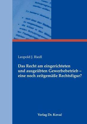 Das Recht am eingerichteten und ausgeübten Gewerbebetrieb – eine noch zeitgemäße Rechtsfigur? von Riedl,  Leopold J.