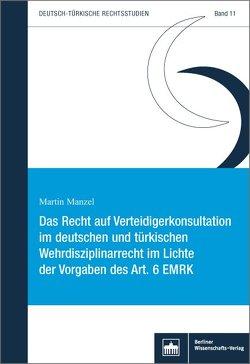 Das Recht auf Verteidigerkonsultation im deutschen und türkischen Wehrdisziplinarrecht im Lichte der Vorgaben des Art. 6 EMRK von Manzel,  Martin
