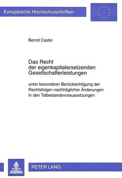Das Recht der eigenkapitalersetzenden Gesellschafterleistungen unter besonderer Berücksichtigung der Rechtsfolgen nachträglicher Änderungen in den Tatbestandsvoraussetzungen von Castor,  Bernd