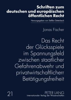 Das Recht der Glücksspiele im Spannungsfeld zwischen staatlicher Gefahrenabwehr und privatwirtschaftlicher Betätigungsfreiheit von Fischer,  Jonas
