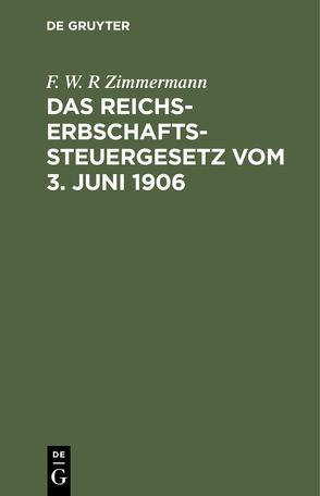Das Reichs-Erbschaftssteuergesetz vom 3. Juni 1906 von Zimmermann,  F. W. R.