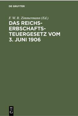 Das Reichs-Erbschaftsteuergesetz vom 3. Juni 1906 von Zimmermann,  F. W. R.