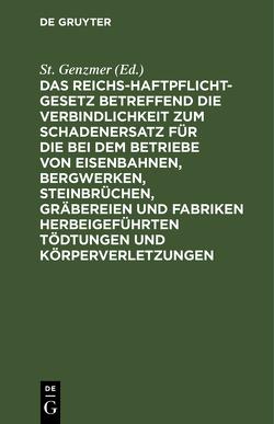 Das Reichs-Haftpflicht-Gesetz betreffend die Verbindlichkeit zum Schadenersatz für die bei dem Betriebe von Eisenbahnen, Bergwerken, Steinbrüchen, Gräbereien und Fabriken herbeigeführten Tödtungen und Körperverletzungen von Genzmer,  St