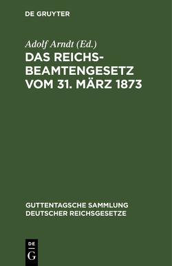 Das Reichsbeamtengesetz vom 31. März 1873 von Arndt,  Adolf
