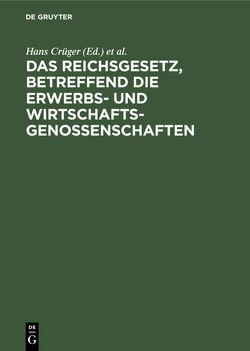 Das Reichsgesetz, betreffend die Erwerbs- und Wirtschaftsgenossenschaften von Citron,  Fritz, Crecelius,  Adolf, Crueger,  Hans, Parisius,  Ludolf [Begr.]