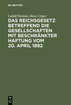 Das Reichsgesetz betreffend die Gesellschaften mit beschränkter Haftung vom 20. April 1892 von Crueger,  Hans, Parisius,  Ludolf