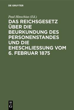 Das Reichsgesetz über die Beurkundung des Personenstandes und die Eheschließung vom 6. Februar 1875 von Hinschius,  Paul