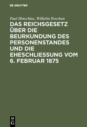 Das Reichsgesetz über die Beurkundung des Personenstandes und die Eheschließung vom 6. Februar 1875 von Boschan,  Wilhelm, Hinschius,  Paul