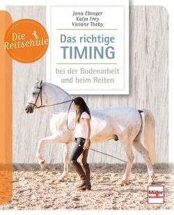 Das richtige Timing – bei der Bodenarbeit und beim Reiten von Ebinger,  Jana, Frey,  Katja, Theby,  Viviane