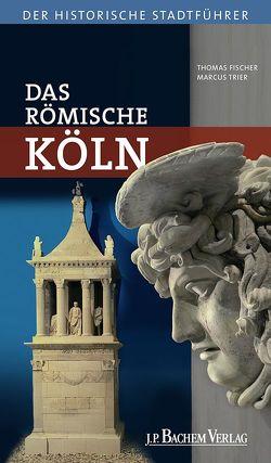 Das römische Köln von Fischer,  Thomas, Trier,  Marcus