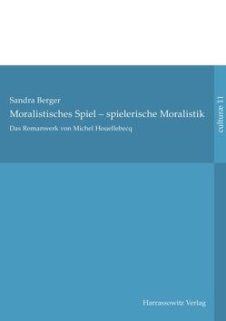 Das Romanwerk von Michel Houellebecq: moralistisches Spiel – spielerische Moralistik von Berger,  Sandra