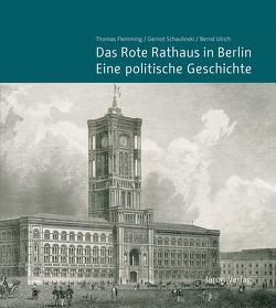 Das Rote Rathaus in Berlin – Eine politische Geschichte von Flemming,  Thomas, Schaper,  Uwe, Schaulinski,  Gernot, Ulrich,  Bernd